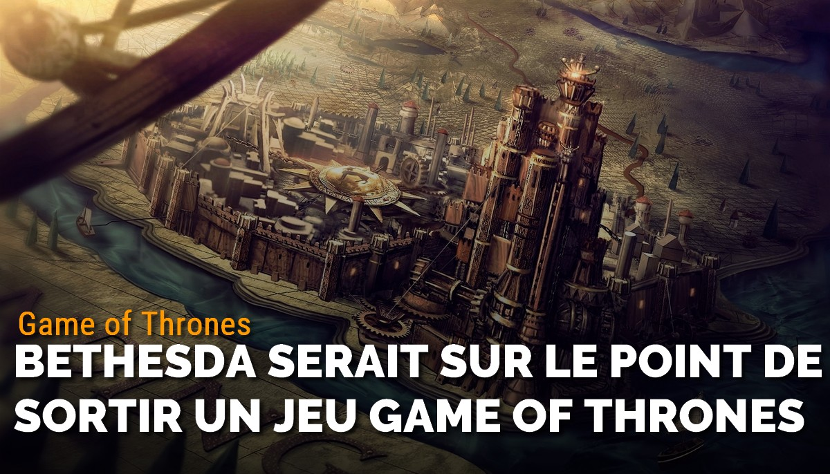Bethesda serait sur le point de sortir un jeu Game of Thrones
