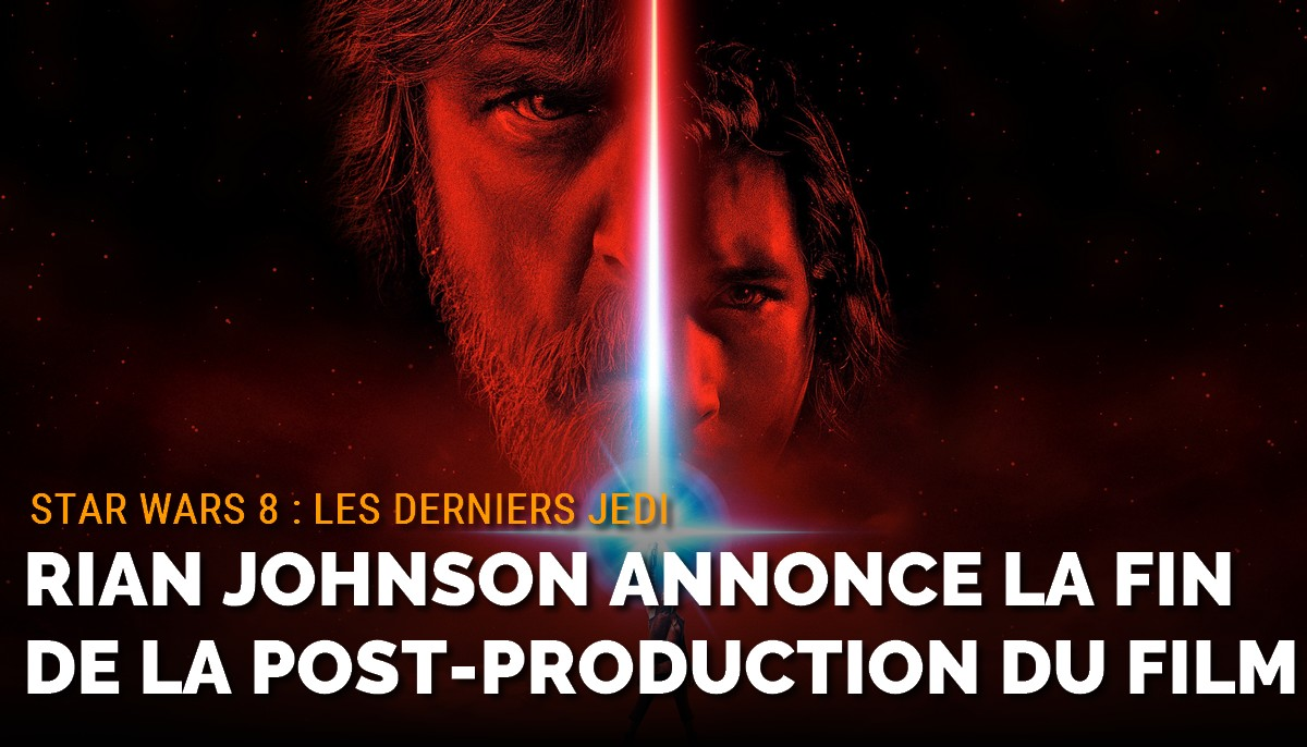 Rian Johnson annonce la fin de la post-production de Star Wars 8
