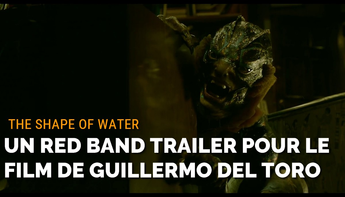 The Shape of Water : un red band trailer pour le prochain film de Guillermo Del Toro