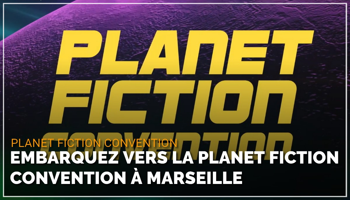 Embarquez vers la Planet Fiction Convention à Marseille