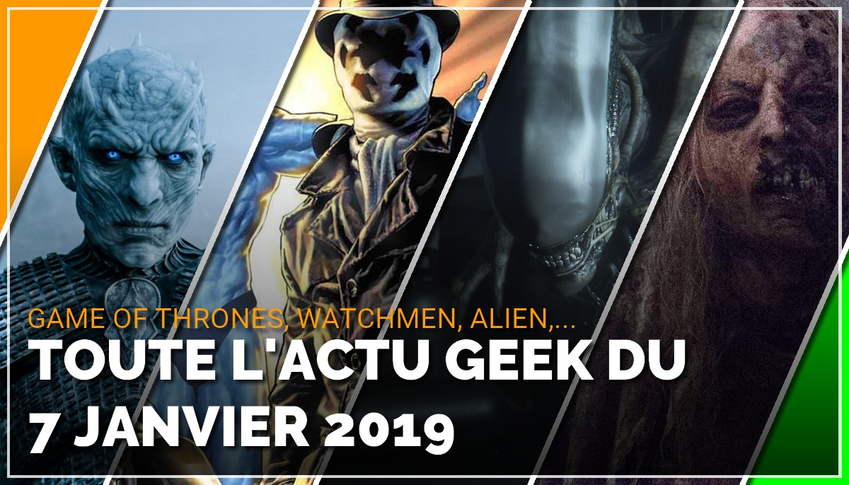 Game of Thrones, Watchmen, Alien, The Walking Dead, toute l'actu Geek du 7 janvier 2019
