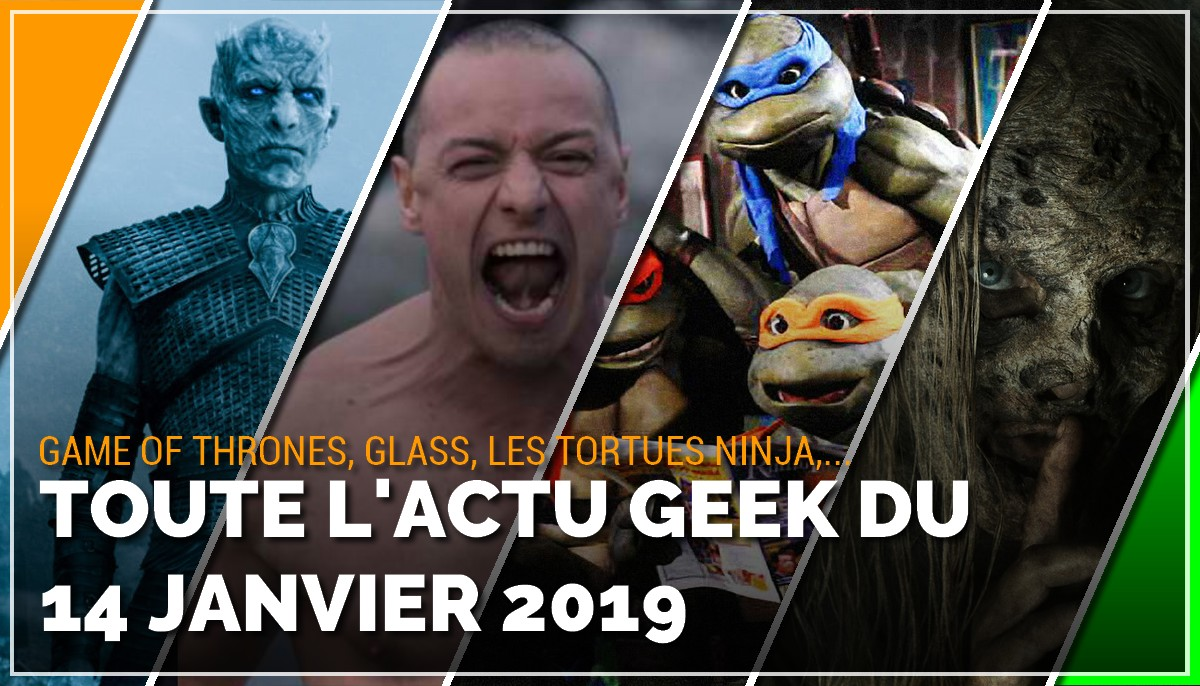 Game of Thrones, Glass, Tortues Ninja, toute les actus Geek du 14 janvier 2019