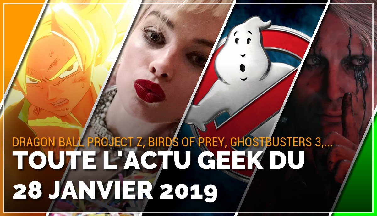 Dragon Ball Project Z, Birds of Prey, Ghostbusters 3, Death Stranding, toutes les actus Geek du 28 janvier 2019