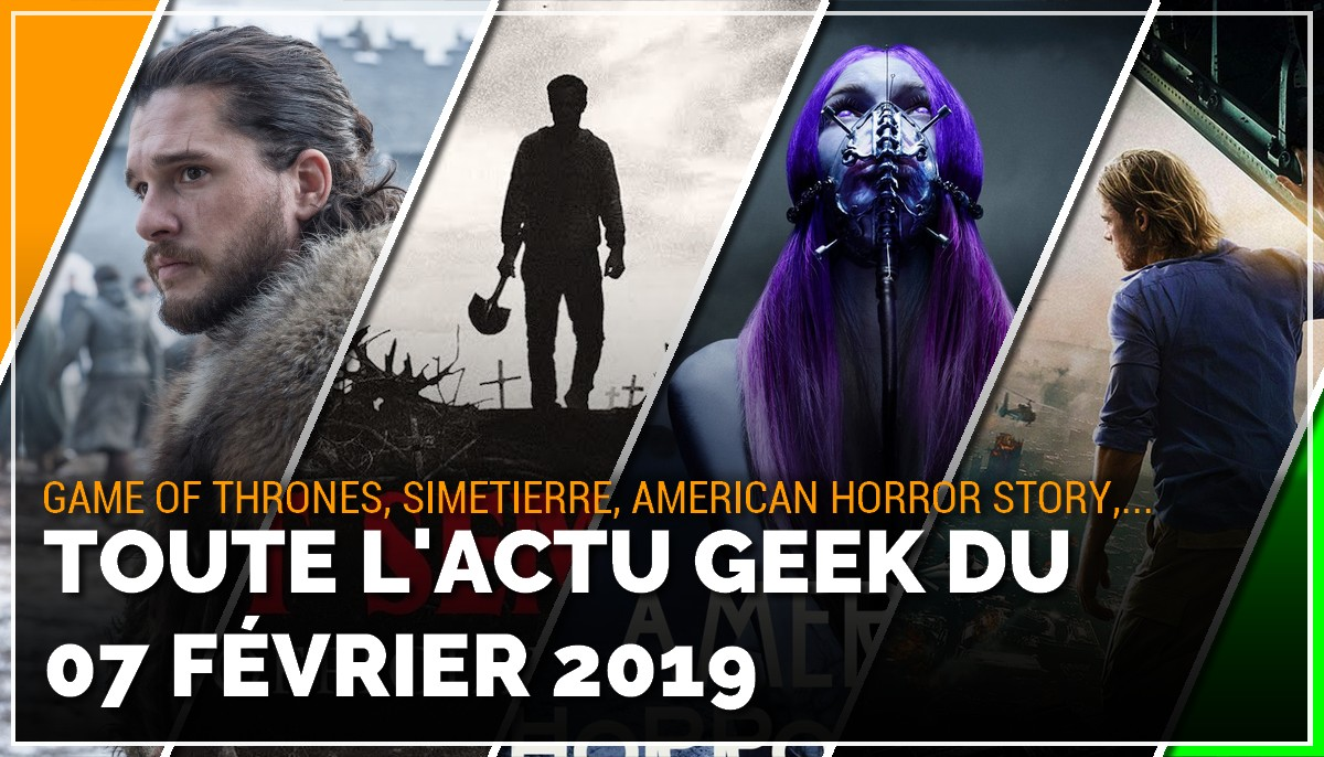 Game of Thrones, Simetierre, American Horror Story, World War Z, toutes les actus Geek du 7 février 2019